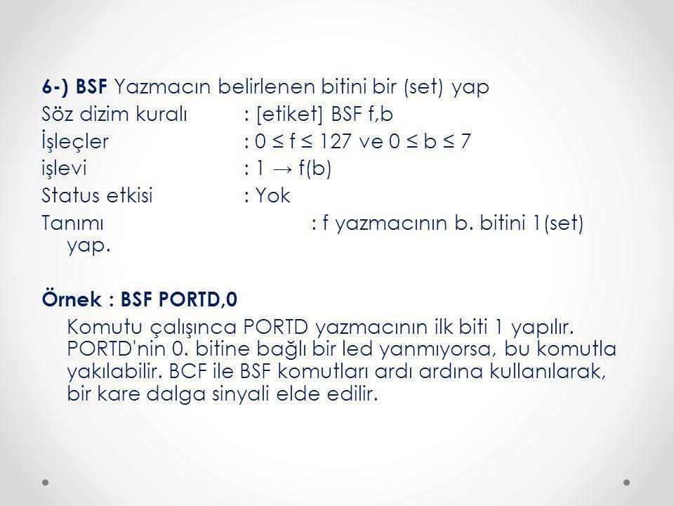 6-) BSF Yazmacın belirlenen bitini bir (set) yap Söz dizim kuralı : [etiket] BSF f,b İşleçler : 0 ≤ f ≤ 127 ve 0 ≤ b ≤ 7 işlevi : 1 → f(b) Status etkisi : Yok Tanımı : f yazmacının b.